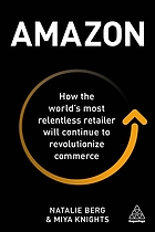 Amazon : How the World?s Most Relentless Retailer Will Continue to Revolutionize Commerce