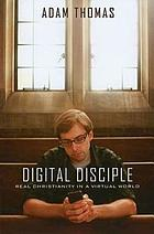 Digital disciple : real Christianity in a virtual world