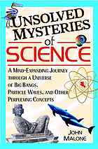 Unsolved mysteries of science : a mind-exanding journey through a universe of big bangs, particle waves, and other perplexing concepts