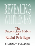 Revealing whiteness : the unconscious habits of racial privilege