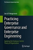 Practicing enterprise governance and enterprise engineering : applying the employee-centric theory of organization