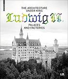 The architecture under King Ludwig II : palaces and factories