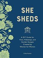She sheds : a DIY guide for huts, hideaways, and garden escapes created by women for women