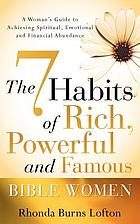 The 7 habits of rich, powerful and famous Bible women : a woman's guide to achieving spiritual, emotional and financial abundance