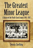 The greatest minor league : a history of the Pacific Coast League, 1903-1957