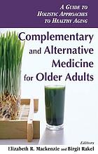 Complementary and alternative medicine for older adults : a guide to holistic approaches to healthy aging