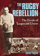Rugby Rebellion, the : the Divide of League and Union