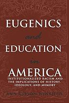 Eugenics and education in America : institutionalized racism and the implications of history, ideology, and memory