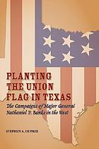 Planting the Union flag in Texas : the campaigns of Major General Nathaniel P. Banks in the West
