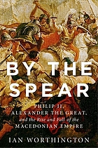 By the spear : Philip II, Alexander the Great, and the rise and fall of the Macedonian empire