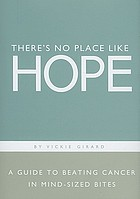 There's no place like hope : a guide to beating cancer in mind-sized bites : a book of hope, help and inspiration for cancer patients and their families