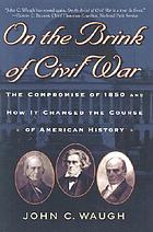 On the brink of Civil War : the Compromise of 1850 and how it changed the course of American history