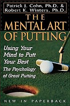 The mental art of putting : using your mind to putt your best : the psychology of great putting