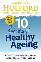 The 10 secrets of healthy ageing : how to live longer, look younger and feel great