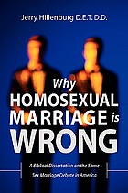 Why homosexual marriage is wrong : a Biblical dissertation on the same sex marriage debate in America