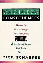 Choices & consequences : what to do when a teenager uses alcohol/drugs : a step-by-step system that really works