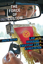 The force of custom : law and the ordering of everyday life in Kyrgyzstan