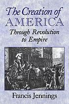 The creation of America : through revolution to empire