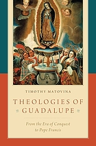 Theologies of Guadalupe : from the era of conquest to Pope Francis
