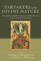 Partakers of the divine nature the history and development of deification in the Christian traditions