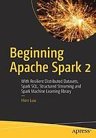 Beginning Apache Spark 2 : with resilient distributed datasets, Spark SQL, structured streaming and Spark Machine Learning library