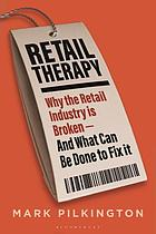 Retail Therapy : Why the Retail Industry Is Broken - and What Can Be Done to Fix It