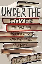 Under the cover : the creation, production, and reception of a novel