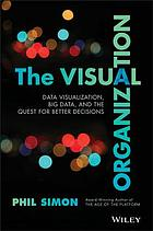 The visual organization : data visualization, big data, and the quest for better decisions