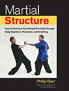 Martial structure : how to maximize your martial arts skills through body alignment, movement, and breathing