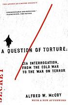 A question of torture : CIA interrogation, from the Cold War to the War on Terror