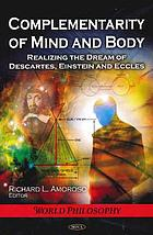 Complementarity of mind and body : realizing the dream of Descartes, Einstein, and Eccles