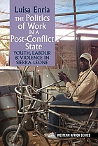 The politics of work in a post-conflict state : youth, labour & violence in Sierra Leone
