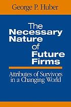 The necessary nature of future firms : attributes of survivors in a changing world