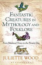 Fantastic creatures in mythology and folklore : from medieval times to the present day