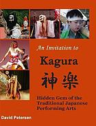 An invitation to Kagura : hidden gem of the traditional Japanese performing arts