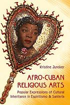 Afro-Cuban religious arts : popular expressions of cultural inheritance in Espiritismo and Santería