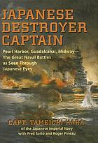 Japanese destroyer captain : Pearl Harbor, Guadalcanal, Midway ; the great naval battles as seen through Japanese eyes
