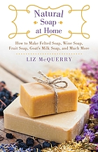 Natural soap at home : how to make felted soap, wine soap, fruit soap, goat's milk soap, and much more