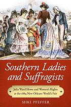 Southern ladies and suffragists : Julia Ward Howe and women's rights at the 1884 New Orleans World's Fair