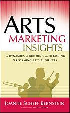 Arts marketing insights : the dynamics of building and retaining performing arts audiences