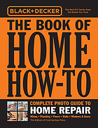 Black & Decker the book of home how-to : complete photo guide to home repair : wiring, plumbing, floors, walls, windows & doors