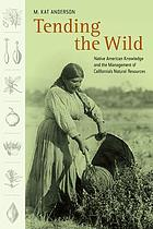 Tending the wild : native American knowledge and the management of California's natural resources