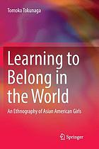 Learning to belong in the world : an ethnography of Asian American girls