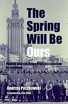 The spring will be ours : Poland and the Poles from occupation to freedom
