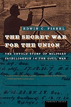The secret war for the union : the untold story of military intelligence in the Civil War