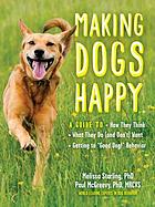 Making dogs happy : a guide to how they think, what they do (and don't) want, and getting to