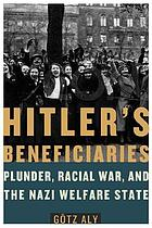 Hitler's beneficiaries : plunder, race war, and the Nazi welfare state