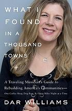 What I Found in a Thousand Towns : a Traveling Musician's Guide to Rebuilding America's Communities - One Coffee Shop, Dog Run, and Open-Mike Night at a Time.
