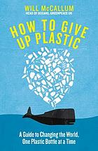 How to give up plastic : a guide to saving the world, one plastic bottle at a time