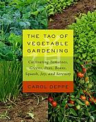 The Tao of vegetable gardening : cultivating tomatoes, greens, peas, beans, squash, joy, and serenity